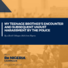 MY TEENAGE BROTHER's ENCOUNTER AND SUBSEQUENT UNJUST HARASSMENT BY THE POLICE